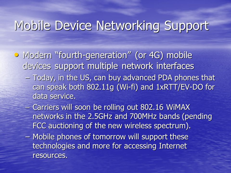 Mobile Device Networking Support Modern fourth-generation (or 4G) mobile devices support multiple network interfaces Modern fourth-generation (or 4G) mobile devices support multiple network interfaces –Today, in the US, can buy advanced PDA phones that can speak both 802.11g (Wi-fi) and 1xRTT/EV-DO for data service.