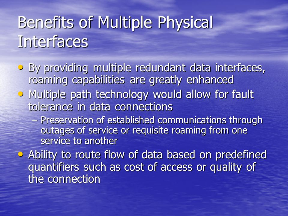 Benefits of Multiple Physical Interfaces By providing multiple redundant data interfaces, roaming capabilities are greatly enhanced By providing multiple redundant data interfaces, roaming capabilities are greatly enhanced Multiple path technology would allow for fault tolerance in data connections Multiple path technology would allow for fault tolerance in data connections –Preservation of established communications through outages of service or requisite roaming from one service to another Ability to route flow of data based on predefined quantifiers such as cost of access or quality of the connection Ability to route flow of data based on predefined quantifiers such as cost of access or quality of the connection