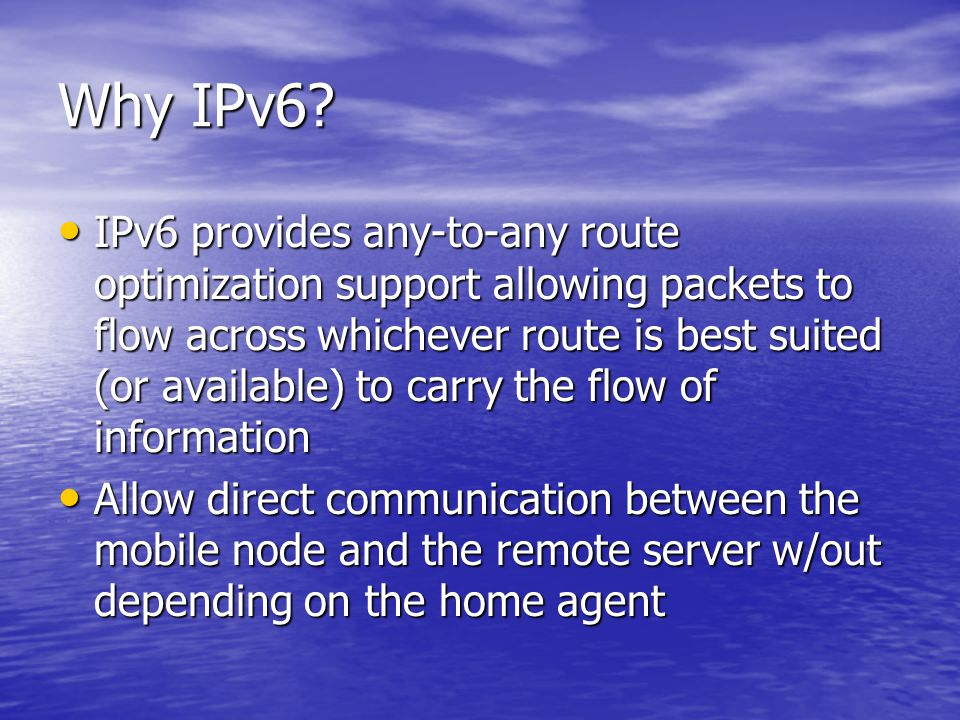 Why IPv6? IPv6 provides any-to-any route optimization support allowing packets to flow across whichever route is best suited (or available) to carry t