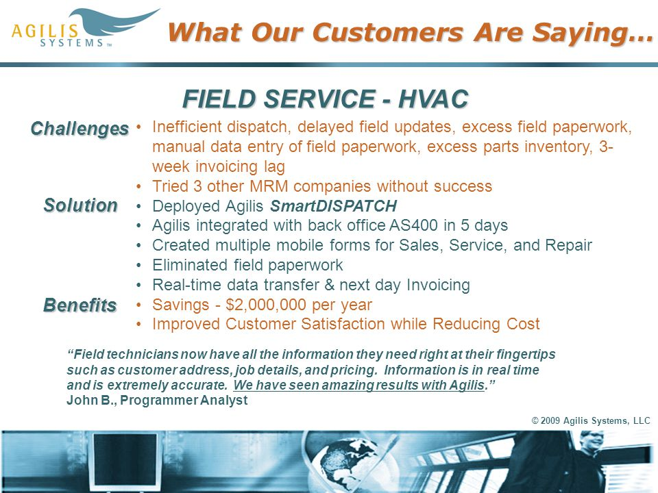 © 2009 Agilis Systems, LLC What Our Customers Are Saying… FIELD SERVICE - HVAC Inefficient dispatch, delayed field updates, excess field paperwork, ma