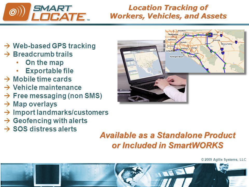 © 2009 Agilis Systems, LLC  Web-based GPS tracking  Breadcrumb trails On the map Exportable file  Mobile time cards  Vehicle maintenance  Free me
