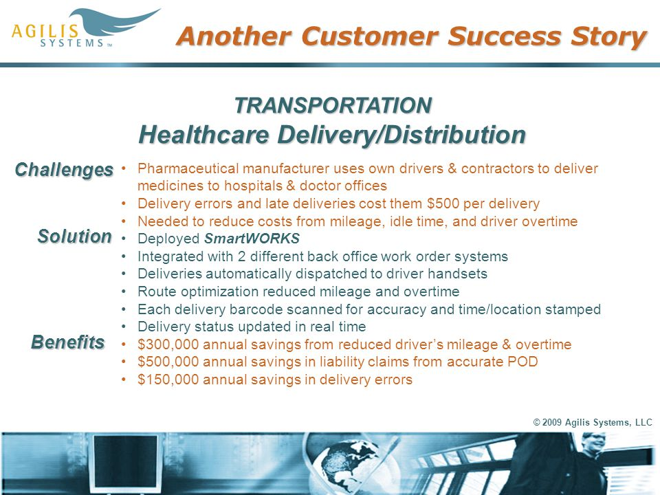 © 2009 Agilis Systems, LLC Another Customer Success Story TRANSPORTATION Healthcare Delivery/Distribution Pharmaceutical manufacturer uses own drivers