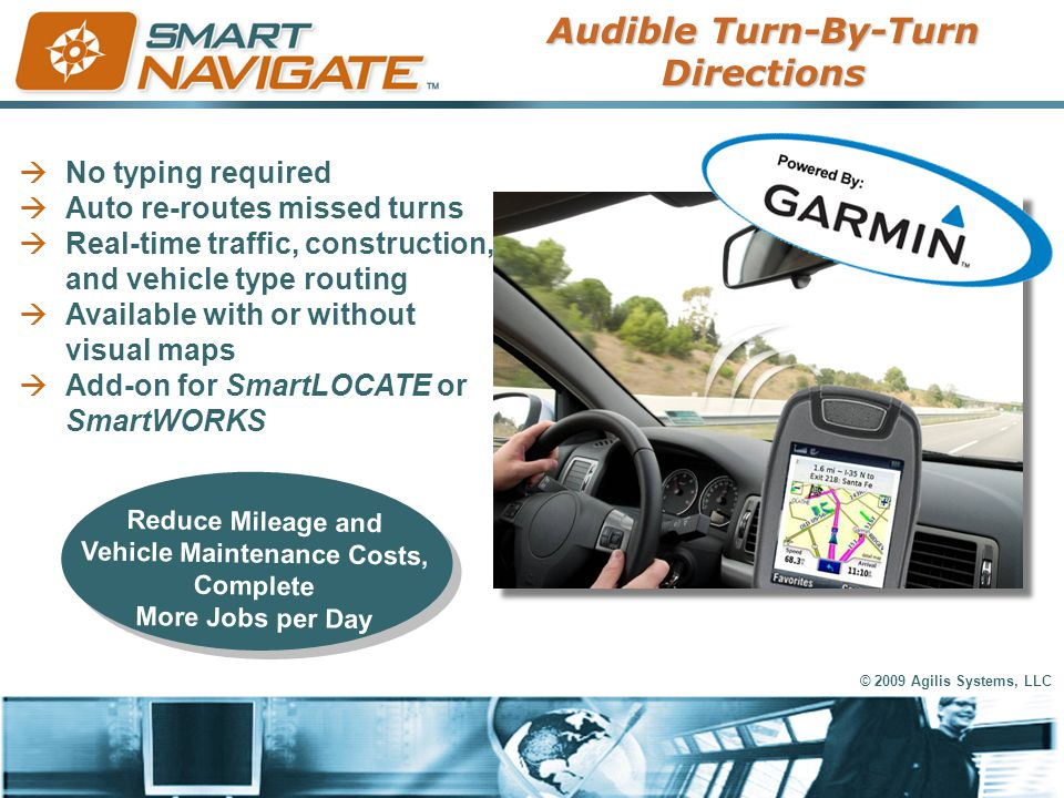 © 2009 Agilis Systems, LLC  No typing required  Auto re-routes missed turns  Real-time traffic, construction, and vehicle type routing  Available