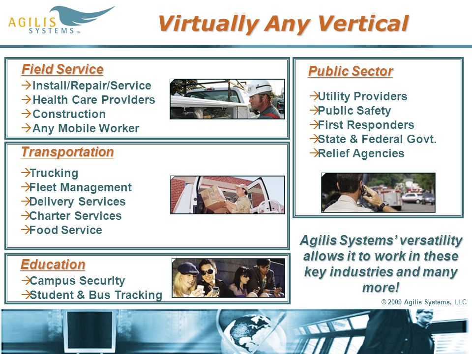© 2009 Agilis Systems, LLC Virtually Any Vertical Transportation  Trucking  Fleet Management  Delivery Services  Charter Services  Food Service F