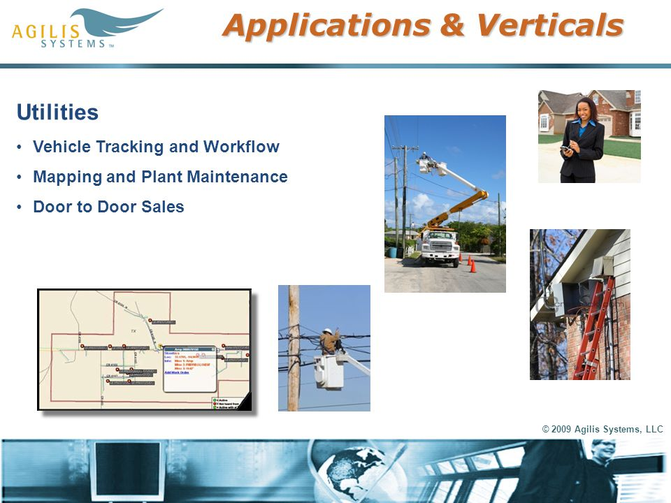 © 2009 Agilis Systems, LLC Applications & Verticals Utilities Vehicle Tracking and Workflow Mapping and Plant Maintenance Door to Door Sales