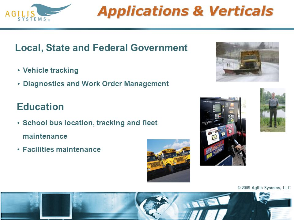 © 2009 Agilis Systems, LLC Applications & Verticals Local, State and Federal Government Vehicle tracking Diagnostics and Work Order Management Educati