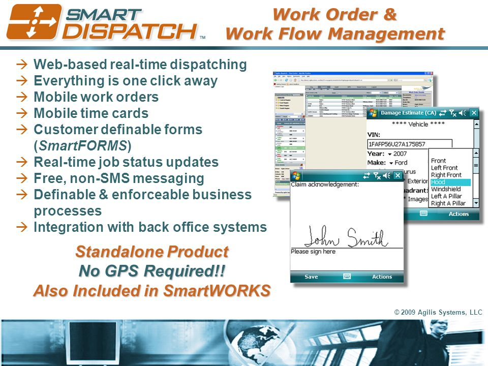 © 2009 Agilis Systems, LLC  Web-based real-time dispatching  Everything is one click away  Mobile work orders  Mobile time cards  Customer defina