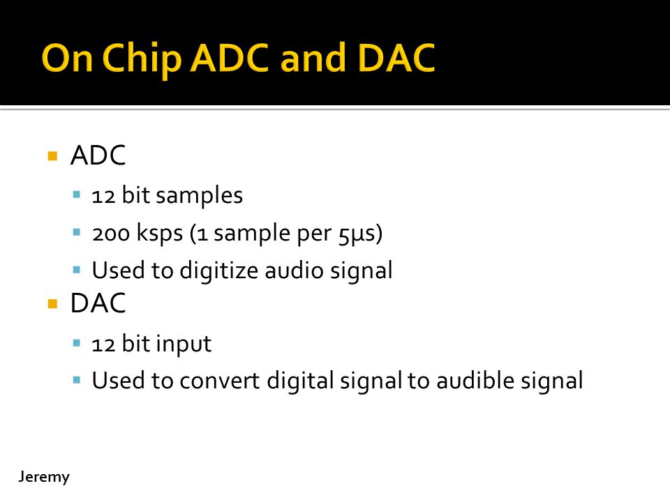  ADC  12 bit samples  200 ksps (1 sample per 5μs)  Used to digitize audio signal  DAC  12 bit input  Used to convert digital signal to audible signal Jeremy