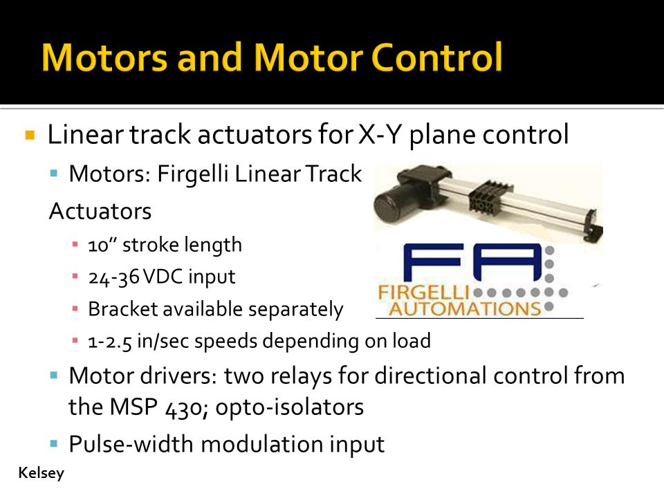  Linear track actuators for X-Y plane control  Motors: Firgelli Linear Track Actuators ▪ 10'' stroke length ▪ 24-36 VDC input ▪ Bracket available separately ▪ 1-2.5 in/sec speeds depending on load  Motor drivers: two relays for directional control from the MSP 430; opto-isolators  Pulse-width modulation input Kelsey