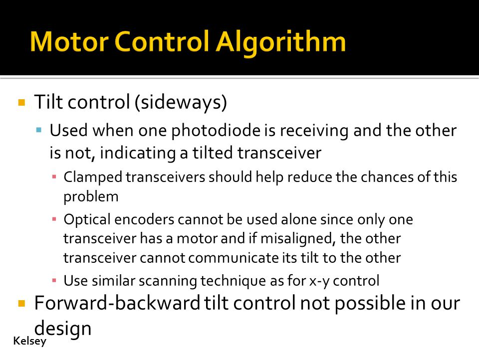  Tilt control (sideways)  Used when one photodiode is receiving and the other is not, indicating a tilted transceiver ▪ Clamped transceivers should help reduce the chances of this problem ▪ Optical encoders cannot be used alone since only one transceiver has a motor and if misaligned, the other transceiver cannot communicate its tilt to the other ▪ Use similar scanning technique as for x-y control  Forward-backward tilt control not possible in our design Kelsey