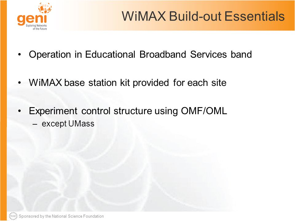 Sponsored by the National Science Foundation WiMAX Build-out Essentials Operation in Educational Broadband Services band WiMAX base station kit provided for each site Experiment control structure using OMF/OML –except UMass