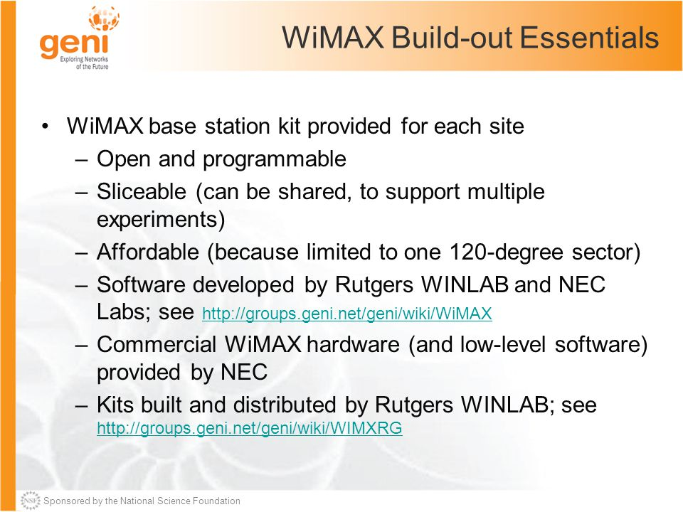 Sponsored by the National Science Foundation WiMAX Build-out Essentials WiMAX base station kit provided for each site –Open and programmable –Sliceable (can be shared, to support multiple experiments) –Affordable (because limited to one 120-degree sector) –Software developed by Rutgers WINLAB and NEC Labs; see http://groups.geni.net/geni/wiki/WiMAX http://groups.geni.net/geni/wiki/WiMAX –Commercial WiMAX hardware (and low-level software) provided by NEC –Kits built and distributed by Rutgers WINLAB; see http://groups.geni.net/geni/wiki/WIMXRG http://groups.geni.net/geni/wiki/WIMXRG