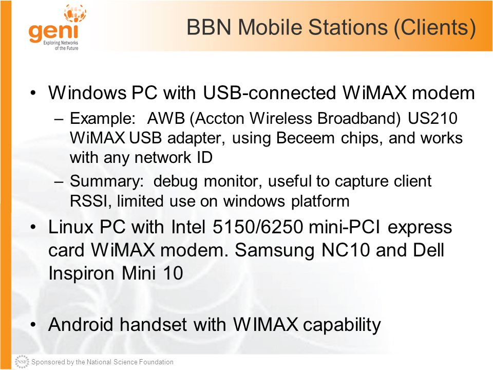 Sponsored by the National Science Foundation BBN Mobile Stations (Clients) Windows PC with USB-connected WiMAX modem –Example: AWB (Accton Wireless Broadband) US210 WiMAX USB adapter, using Beceem chips, and works with any network ID –Summary: debug monitor, useful to capture client RSSI, limited use on windows platform Linux PC with Intel 5150/6250 mini-PCI express card WiMAX modem.