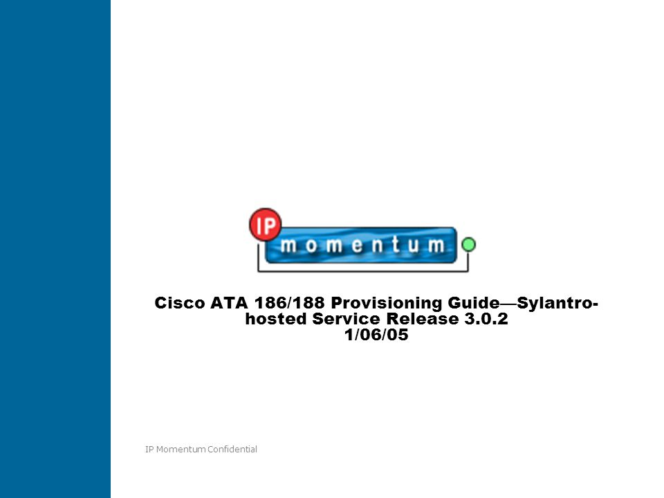 IP Momentum Confidential Cisco ATA 186/188 Provisioning Guide—Sylantro- hosted Service Release 3.0.2 1/06/05