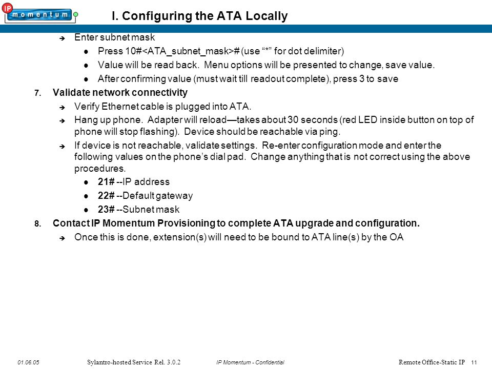 """11 IP Momentum - Confidential1101.06.05 Sylantro-hosted Service Rel. 3.0.2 I. Configuring the ATA Locally  Enter subnet mask Press 10# # (use """"*"""" for"""