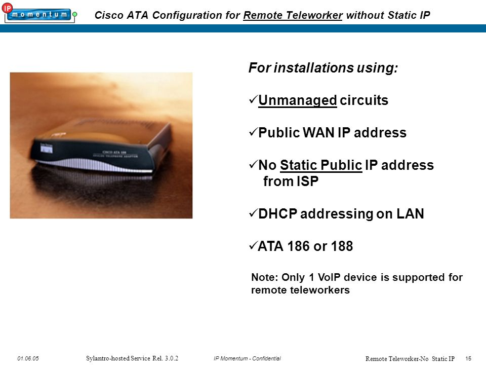 15 IP Momentum - Confidential1501.06.05 Sylantro-hosted Service Rel. 3.0.2 Cisco ATA Configuration for Remote Teleworker without Static IP For install