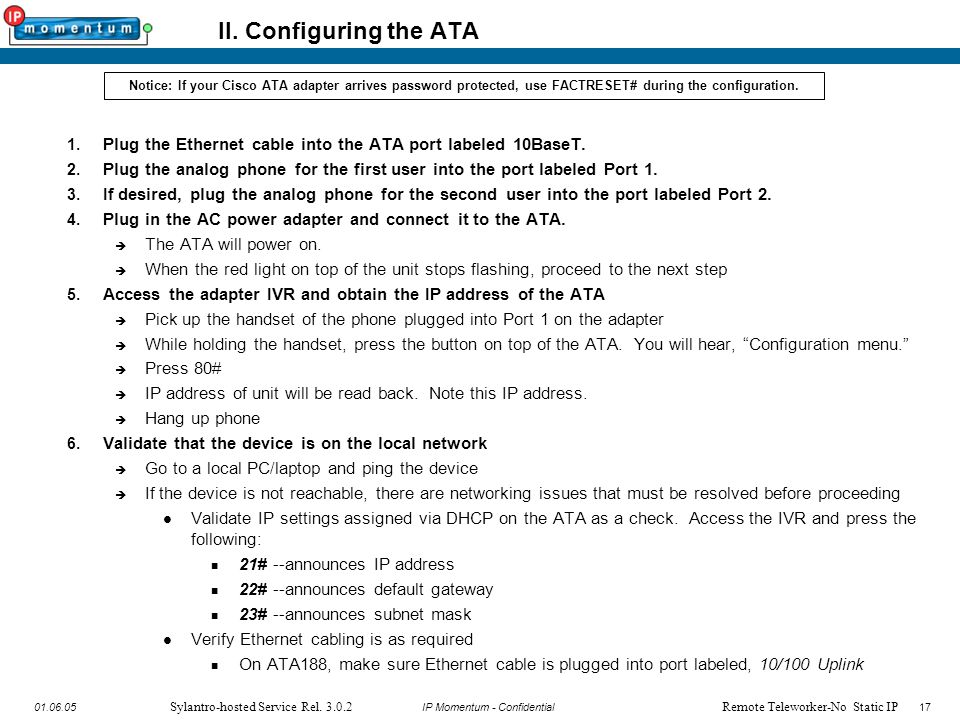 17 IP Momentum - Confidential1701.06.05 Sylantro-hosted Service Rel. 3.0.2 II. Configuring the ATA 1. Plug the Ethernet cable into the ATA port labele