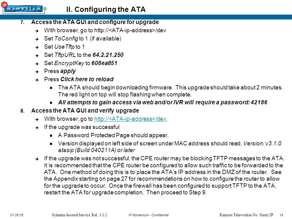 18 IP Momentum - Confidential1801.06.05 Sylantro-hosted Service Rel. 3.0.2 II. Configuring the ATA 7. Access the ATA GUI and configure for upgrade  W