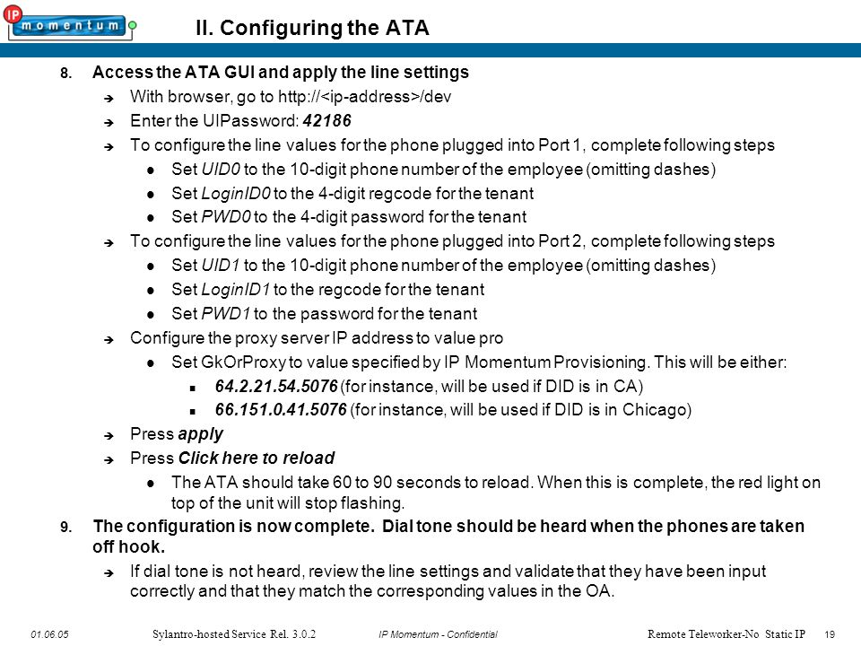 19 IP Momentum - Confidential1901.06.05 Sylantro-hosted Service Rel. 3.0.2 II. Configuring the ATA 8. Access the ATA GUI and apply the line settings 