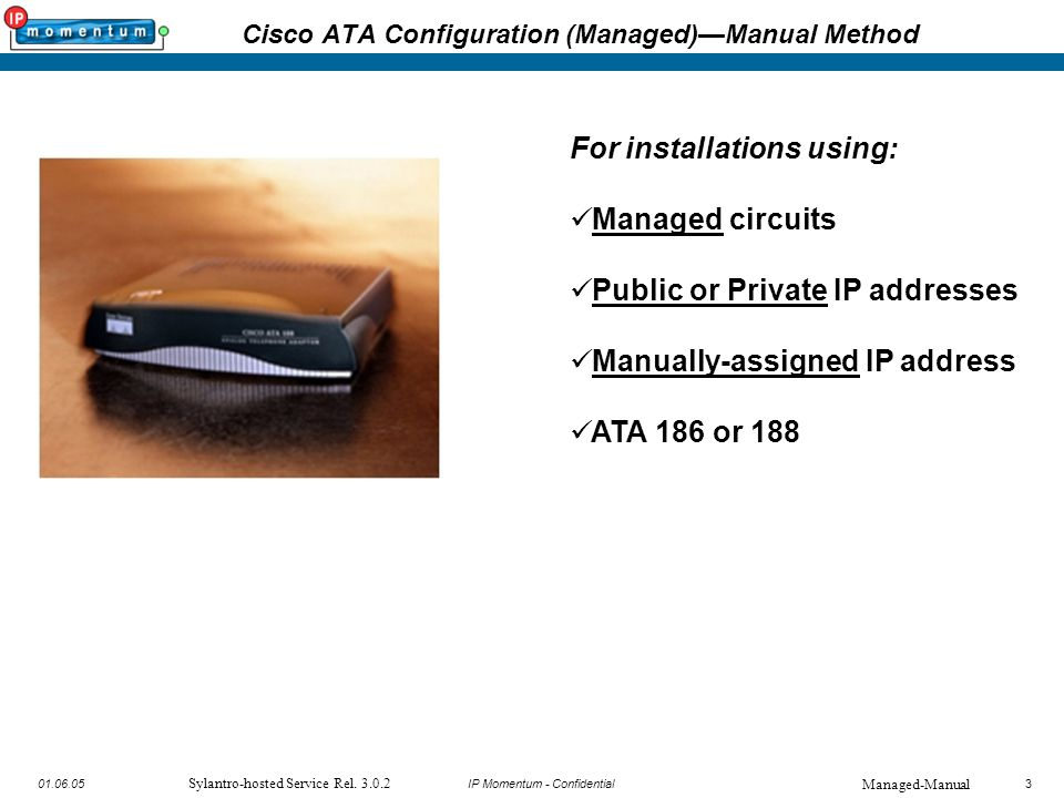 3 IP Momentum - Confidential301.06.05 Sylantro-hosted Service Rel. 3.0.2 Cisco ATA Configuration (Managed)—Manual Method For installations using: Mana
