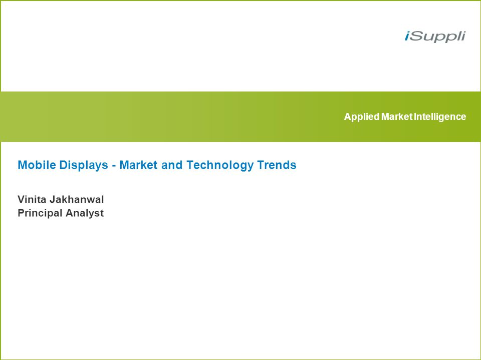 Applied Market Intelligence Mobile Displays - Market and Technology Trends Vinita Jakhanwal Principal Analyst