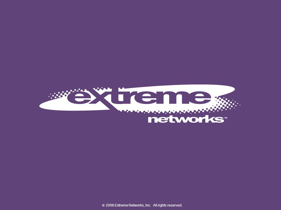 © 2007 Extreme Networks, Inc. All rights reserved.