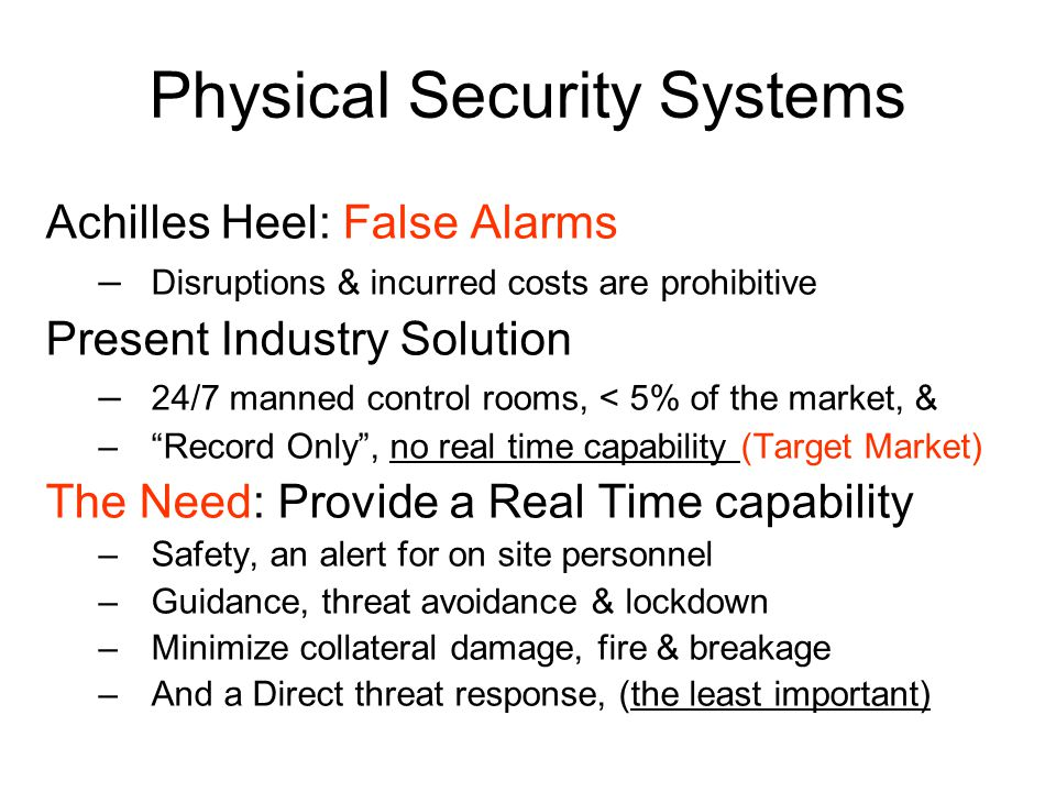 Physical Security Systems Achilles Heel: False Alarms – Disruptions & incurred costs are prohibitive Present Industry Solution – 24/7 manned control rooms, < 5% of the market, & – Record Only , no real time capability (Target Market) The Need: Provide a Real Time capability –Safety, an alert for on site personnel –Guidance, threat avoidance & lockdown –Minimize collateral damage, fire & breakage –And a Direct threat response, (the least important)
