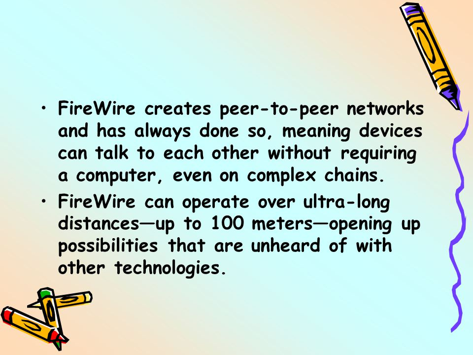 FireWire creates peer-to-peer networks and has always done so, meaning devices can talk to each other without requiring a computer, even on complex chains.