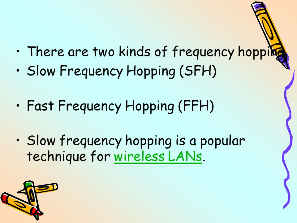 There are two kinds of frequency hopping Slow Frequency Hopping (SFH) Fast Frequency Hopping (FFH) Slow frequency hopping is a popular technique for wireless LANs.wireless LANs