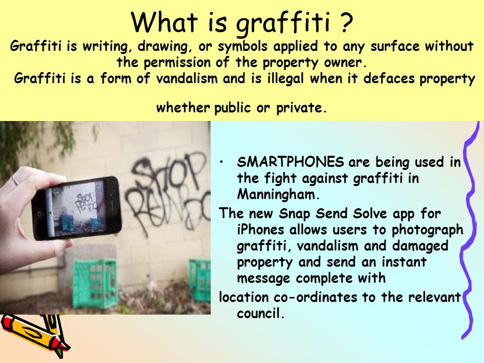 What is graffiti ? Graffiti is writing, drawing, or symbols applied to any surface without the permission of the property owner. Graffiti is a form of