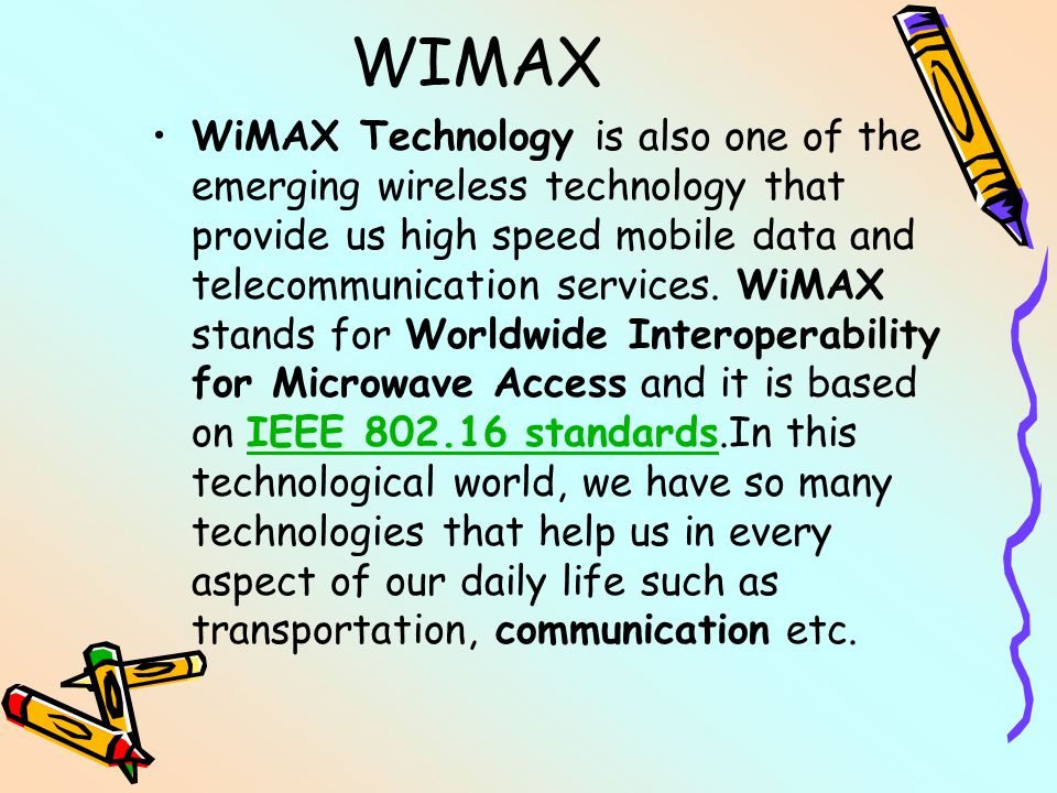 WIMAX WiMAX Technology is also one of the emerging wireless technology that provide us high speed mobile data and telecommunication services.