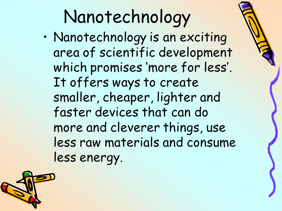 Nanotechnology Nanotechnology is an exciting area of scientific development which promises 'more for less'. It offers ways to create smaller, cheaper,