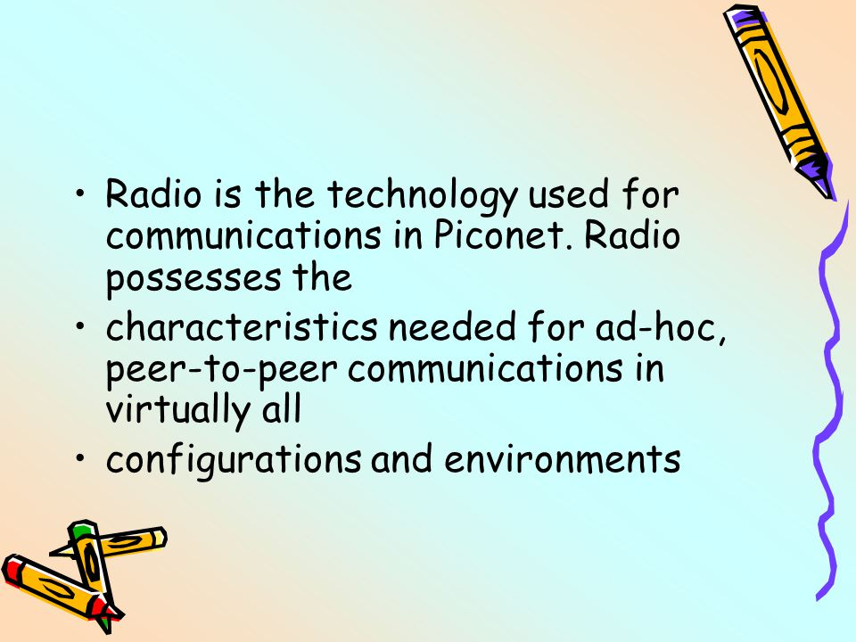 Radio is the technology used for communications in Piconet. Radio possesses the characteristics needed for ad-hoc, peer-to-peer communications in virt