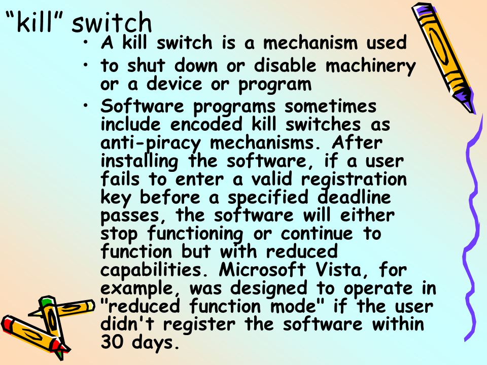 kill switch A kill switch is a mechanism used to shut down or disable machinery or a device or program Software programs sometimes include encoded kill switches as anti-piracy mechanisms.