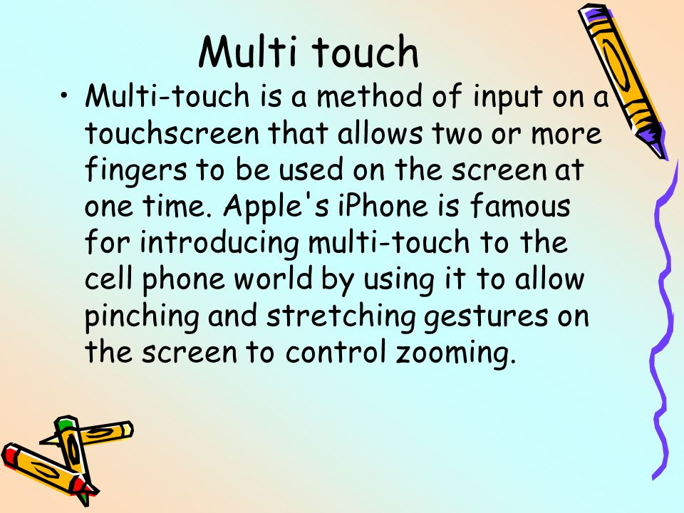 Multi touch Multi-touch is a method of input on a touchscreen that allows two or more fingers to be used on the screen at one time. Apple's iPhone is