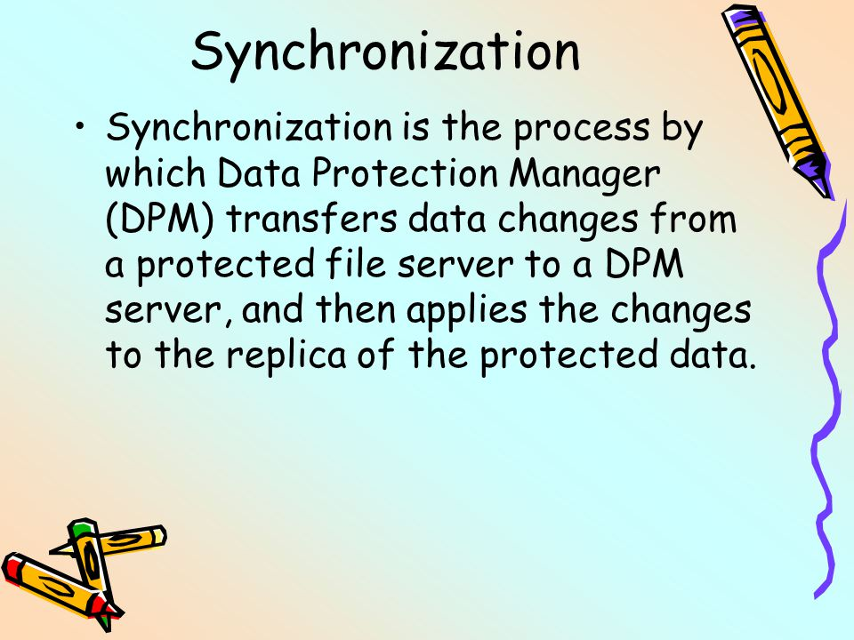 Synchronization Synchronization is the process by which Data Protection Manager (DPM) transfers data changes from a protected file server to a DPM ser