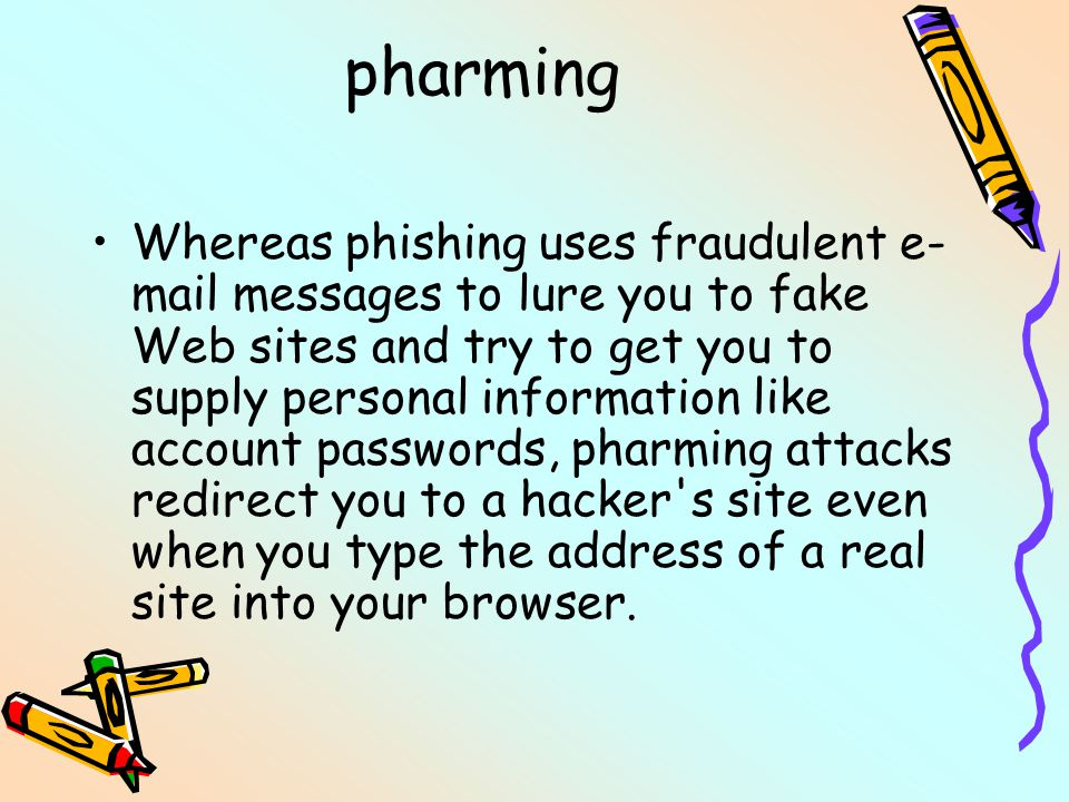 pharming Whereas phishing uses fraudulent e- mail messages to lure you to fake Web sites and try to get you to supply personal information like account passwords, pharming attacks redirect you to a hacker s site even when you type the address of a real site into your browser.