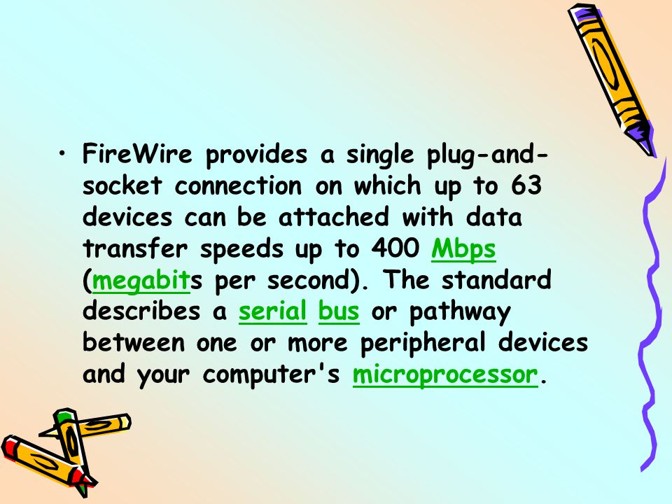 FireWire provides a single plug-and- socket connection on which up to 63 devices can be attached with data transfer speeds up to 400 Mbps (megabits per second).