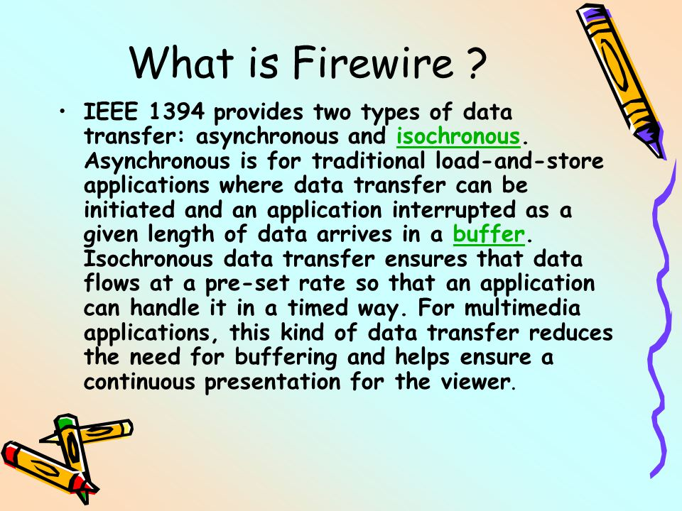 What is Firewire . IEEE 1394 provides two types of data transfer: asynchronous and isochronous.