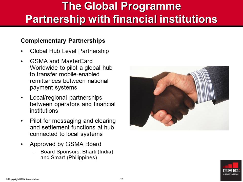 © Copyright GSM Association12 The Global Programme Partnership with financial institutions Complementary Partnerships Global Hub Level Partnership GSMA and MasterCard Worldwide to pilot a global hub to transfer mobile-enabled remittances between national payment systems Local/regional partnerships between operators and financial institutions Pilot for messaging and clearing and settlement functions at hub connected to local systems Approved by GSMA Board –Board Sponsors: Bharti (India) and Smart (Philippines)
