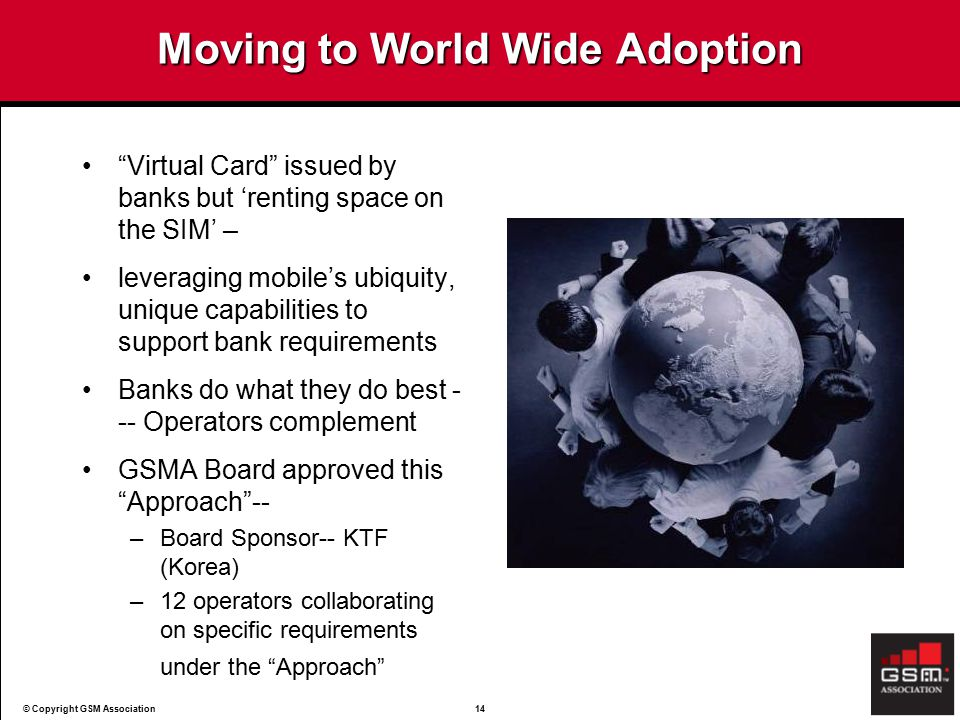 © Copyright GSM Association14 Moving to World Wide Adoption Virtual Card issued by banks but 'renting space on the SIM' – leveraging mobile's ubiquity, unique capabilities to support bank requirements Banks do what they do best - -- Operators complement GSMA Board approved this Approach -- –Board Sponsor-- KTF (Korea) –12 operators collaborating on specific requirements under the Approach