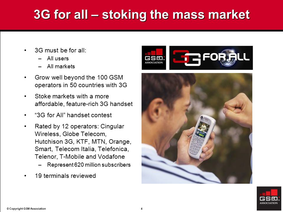 © Copyright GSM Association4 3G for all – stoking the mass market 3G must be for all: –All users –All markets Grow well beyond the 100 GSM operators in 50 countries with 3G Stoke markets with a more affordable, feature-rich 3G handset 3G for All handset contest Rated by 12 operators: Cingular Wireless, Globe Telecom, Hutchison 3G, KTF, MTN, Orange, Smart, Telecom Italia, Telefonica, Telenor, T-Mobile and Vodafone –Represent 620 million subscribers 19 terminals reviewed