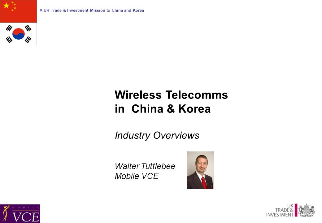 A UK Trade & Investment Mission to China and Korea Wireless Telecomms in China & Korea Industry Overviews Walter Tuttlebee Mobile VCE