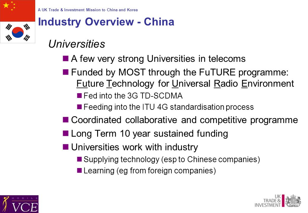 A UK Trade & Investment Mission to China and Korea Industry Overview - China Universities A few very strong Universities in telecoms Funded by MOST through the FuTURE programme: Future Technology for Universal Radio Environment Fed into the 3G TD-SCDMA Feeding into the ITU 4G standardisation process Coordinated collaborative and competitive programme Long Term 10 year sustained funding Universities work with industry Supplying technology (esp to Chinese companies) Learning (eg from foreign companies)
