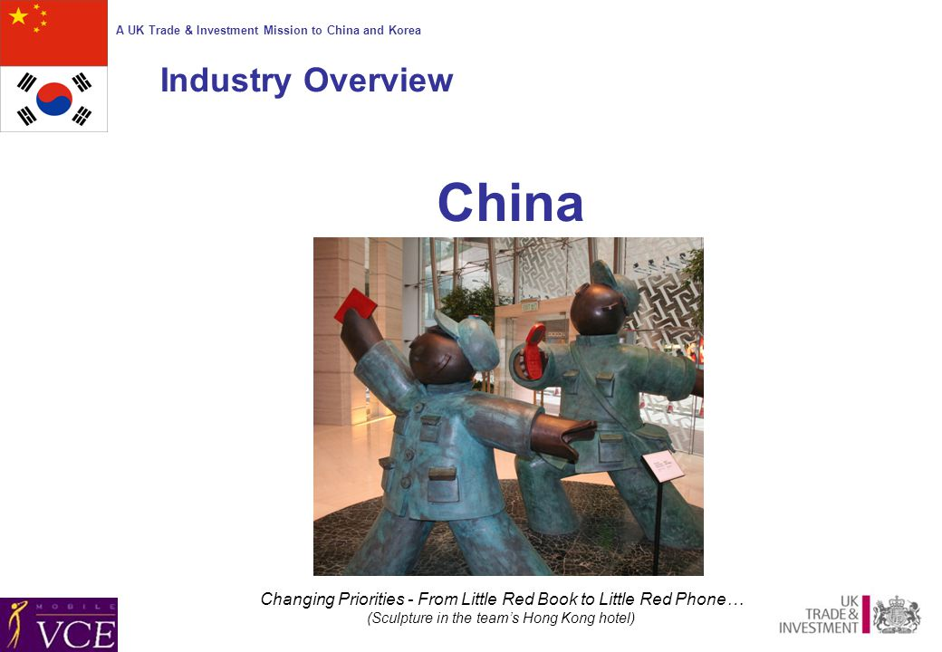 A UK Trade & Investment Mission to China and Korea China Changing Priorities - From Little Red Book to Little Red Phone… (Sculpture in the team's Hong Kong hotel) Industry Overview