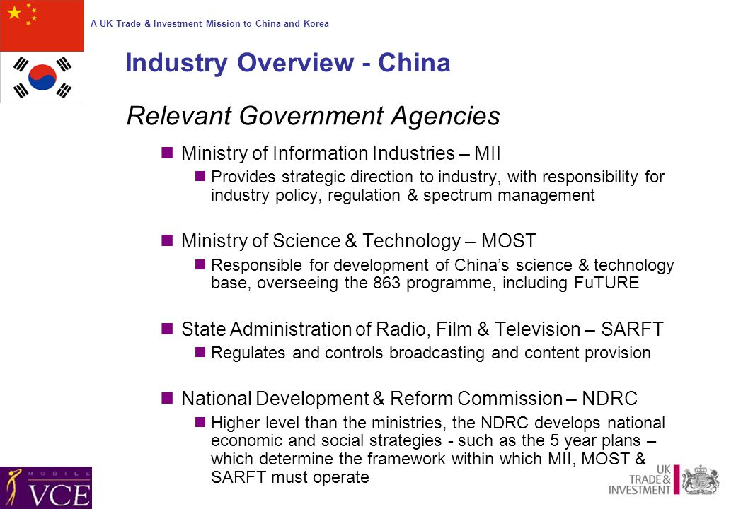 A UK Trade & Investment Mission to China and Korea Industry Overview - China Relevant Government Agencies Ministry of Information Industries – MII Provides strategic direction to industry, with responsibility for industry policy, regulation & spectrum management Ministry of Science & Technology – MOST Responsible for development of China's science & technology base, overseeing the 863 programme, including FuTURE State Administration of Radio, Film & Television – SARFT Regulates and controls broadcasting and content provision National Development & Reform Commission – NDRC Higher level than the ministries, the NDRC develops national economic and social strategies - such as the 5 year plans – which determine the framework within which MII, MOST & SARFT must operate