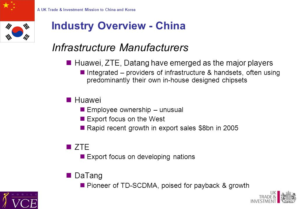 A UK Trade & Investment Mission to China and Korea Industry Overview - China Infrastructure Manufacturers Huawei, ZTE, Datang have emerged as the major players Integrated – providers of infrastructure & handsets, often using predominantly their own in-house designed chipsets Huawei Employee ownership – unusual Export focus on the West Rapid recent growth in export sales $8bn in 2005 ZTE Export focus on developing nations DaTang Pioneer of TD-SCDMA, poised for payback & growth