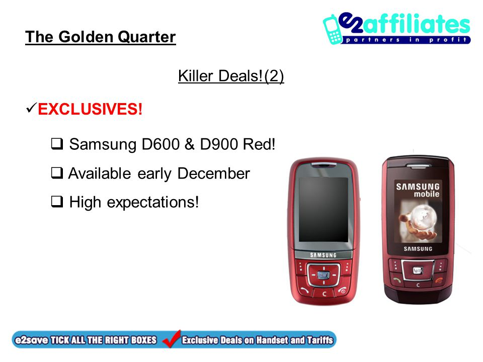 The Golden Quarter Killer Deals!(2) EXCLUSIVES!  Samsung D600 & D900 Red!  Available early December  High expectations!