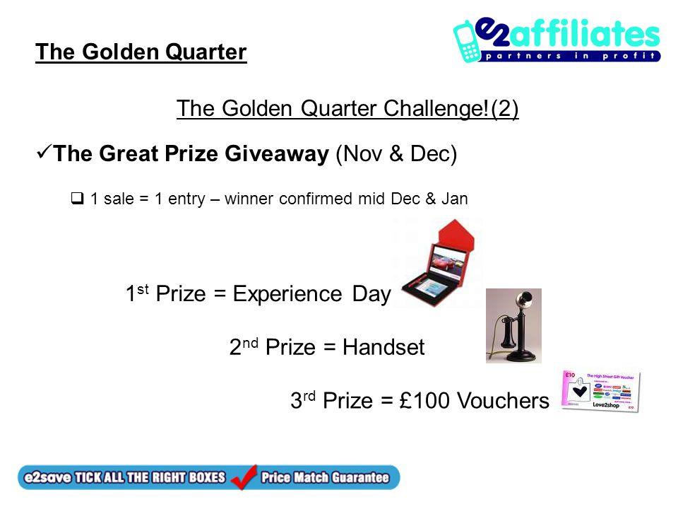 The Golden Quarter The Golden Quarter Challenge!(2) The Great Prize Giveaway (Nov & Dec)  1 sale = 1 entry – winner confirmed mid Dec & Jan 1 st Prize = Experience Day 2 nd Prize = Handset 3 rd Prize = £100 Vouchers