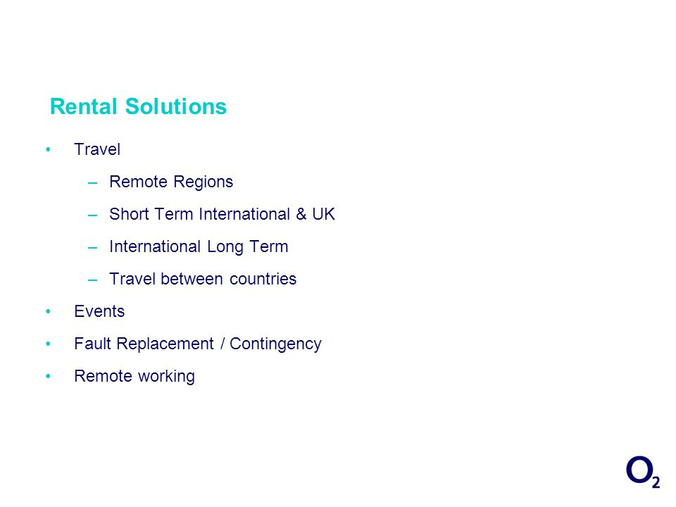Rental Solutions Travel –Remote Regions –Short Term International & UK –International Long Term –Travel between countries Events Fault Replacement / Contingency Remote working